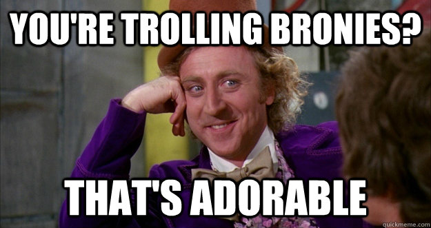 You're trolling bronies? That's adorable