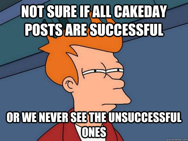 Not sure if All cakeday posts are successful Or we never see the unsuccessful ones  - Not sure if All cakeday posts are successful Or we never see the unsuccessful ones   Futurama Fry