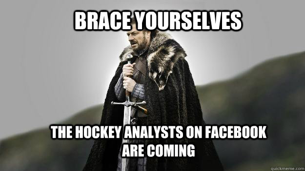 Brace yourselves the hockey analysts on facebook are coming - Brace yourselves the hockey analysts on facebook are coming  Ned stark winter is coming
