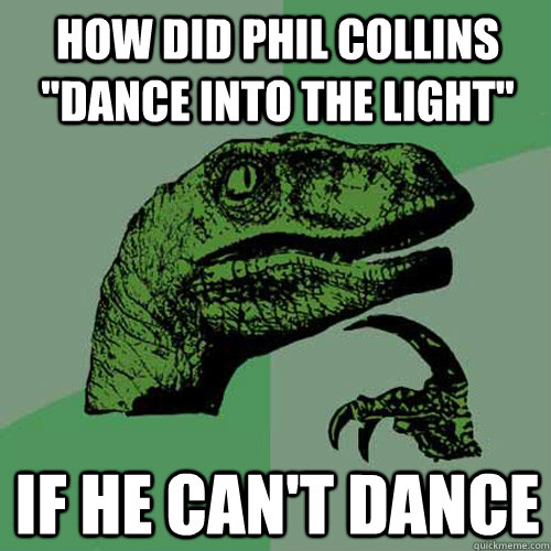 Funny Can T Dance Meme : How did phil collins quot dance into the light if he can t