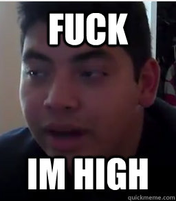 fuck im high