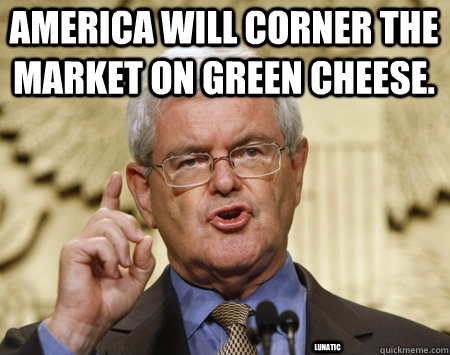 America will corner the market on green cheese. lunatic