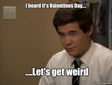 cf8a31b63c5b2b5a48f0234eb1c87f7eba03a9138114f2d1cb52d5be5ff33c6d i heard it's valentines day let's get weird misc quickmeme,Valentines Day Birthday Meme