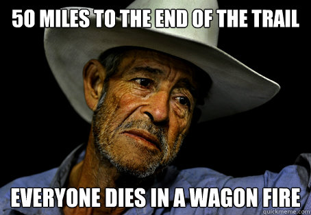 5o miles to the end of the trail everyone dies in a wagon fire