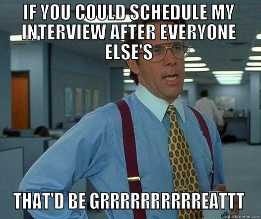 IF YOU COULD SCHEDULE MY INTERVIEW AFTER EVERYONE ELSE'S THAT'D BE GRRRRRRRRRREATTT Office Space Lumbergh