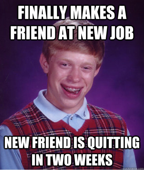 Funny Quit Job Meme : Finally makes a friend at new job is quitting