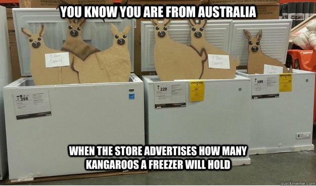 You know you are from Australia When the store advertises how many kangaroos a freezer will hold
