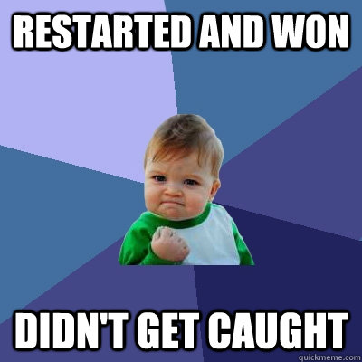 Restarted and won Didn't get caught  Success Kid