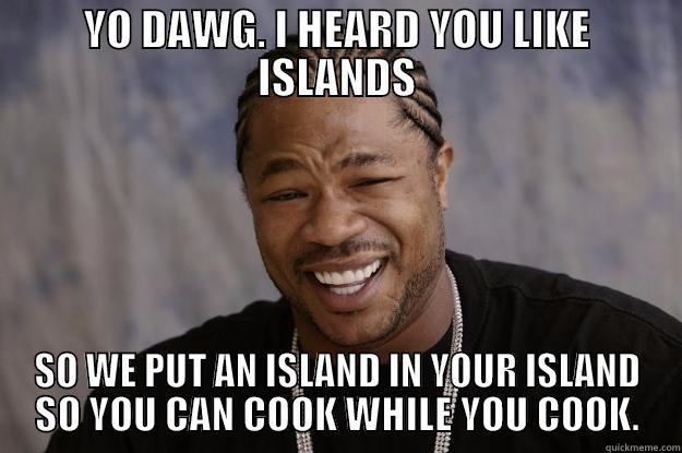 YO DAWG. I HEARD YOU LIKE ISLANDS SO WE PUT AN ISLAND IN YOUR ISLAND SO YOU CAN COOK WHILE YOU COOK. Xzibit meme