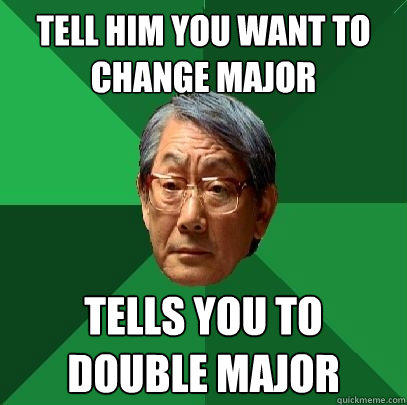 Tell him you want to change major tells you to double major - Tell him you want to change major tells you to double major  High Expectations Asian Father