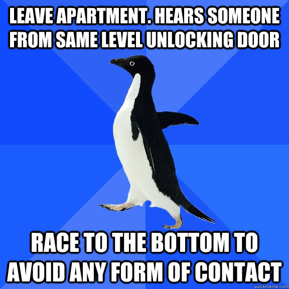 Leave apartment. Hears someone from same level unlocking door Race to the bottom to avoid any form of contact - Leave apartment. Hears someone from same level unlocking door Race to the bottom to avoid any form of contact  Socially Awkward Penguin