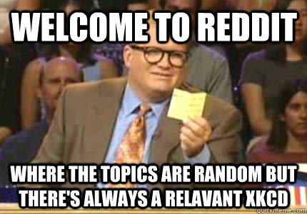 Welcome to Reddit Where the topics are random but there's always a relavant XKCD - Welcome to Reddit Where the topics are random but there's always a relavant XKCD  Misc