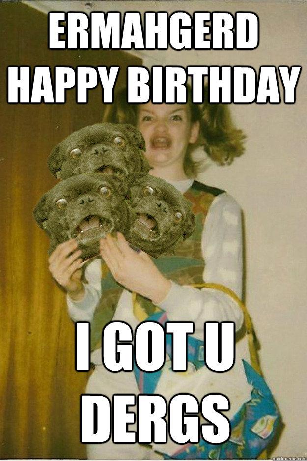 cf9240f4f20aaefb5438295fcdccea8a382b20e7feaa4f6ba91b12f398c1d1f7 ermahgerd happy birthday i got u dergs ermahgerd dergs quickmeme,Ermahgerd Birthday Meme
