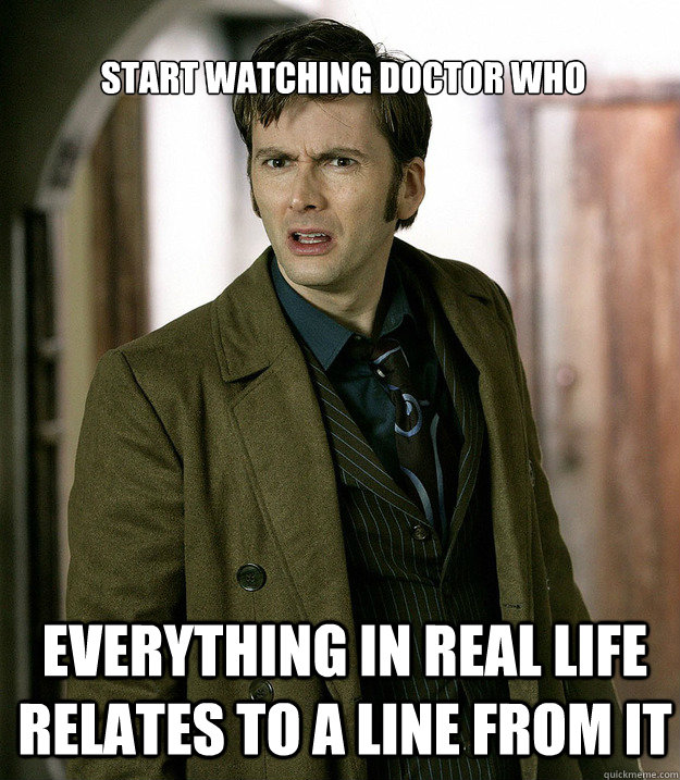 Start watching doctor who everything in real life relates to a line from it  Doctor Who