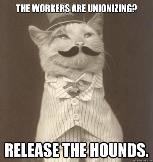 The workers are unionizing? Release the hounds.