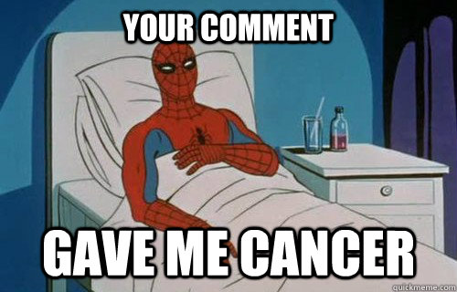 Your comment  GAVE ME CANCER