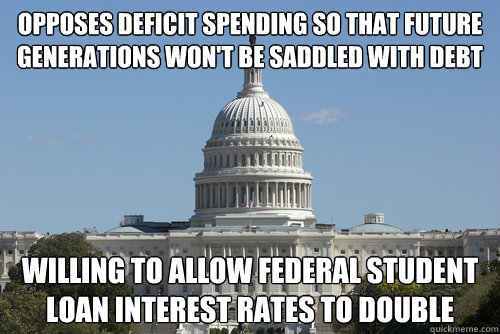 Opposes deficit spending so that future generations won't be saddled with debt Willing to allow federal student loan interest rates to double - Opposes deficit spending so that future generations won't be saddled with debt Willing to allow federal student loan interest rates to double  Scumbag Congress
