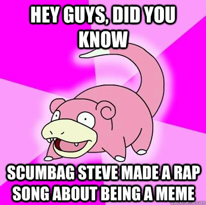 hey guys, did you know scumbag steve made a rap song about being a meme - hey guys, did you know scumbag steve made a rap song about being a meme  Slowpoke