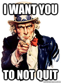 i want you to not quit  Advice by Uncle Sam