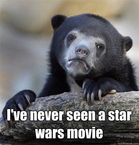 I've never seen a star wars movie -  I've never seen a star wars movie  Confession Bear