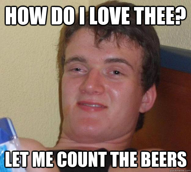 How do i love thee? let me count the beers - How do i love thee? let me count the beers  10 Guy