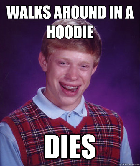 walks around in a hoodie dies - walks around in a hoodie dies  Bad Luck Brian