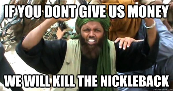 If you dont give us money We will kill the nickleback