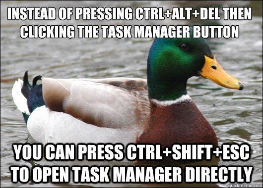 Instead of pressing Ctrl+alt+del then clicking the task manager button You can press CTRL+Shift+esc to open task manager directly - Instead of pressing Ctrl+alt+del then clicking the task manager button You can press CTRL+Shift+esc to open task manager directly  Actual Advice Mallard
