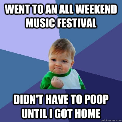 cfa140a69b3f21ba04d2c7b6b8dbb5523f70a28a586748dcdc020726e862c2be went to an all weekend music festival didn't have to poop until i,Festival Memes