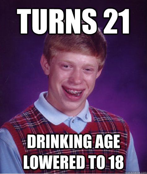 turns 21 drinking age lowered to 18  Bad Luck Brian