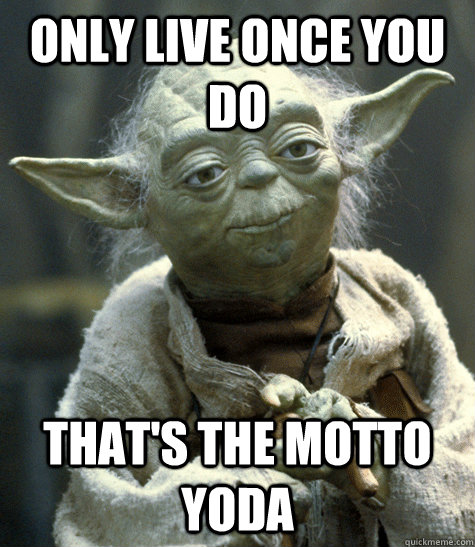 Only live once you do That's the motto yoda