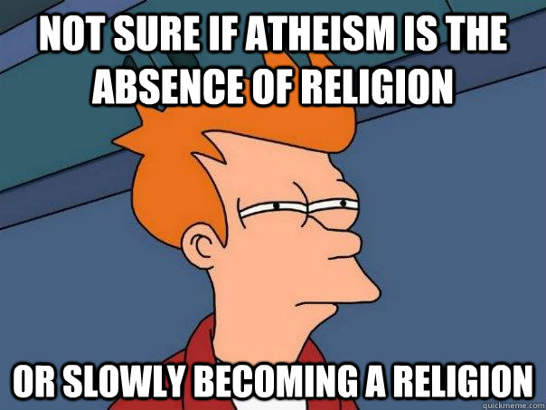 Not sure if atheism is the absence of religion or slowly becoming a religion - Not sure if atheism is the absence of religion or slowly becoming a religion  Futurama Fry