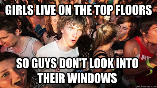 Girls live on the top floors So guys don't look into their windows  - Girls live on the top floors So guys don't look into their windows   Sudden Clarity Clarence
