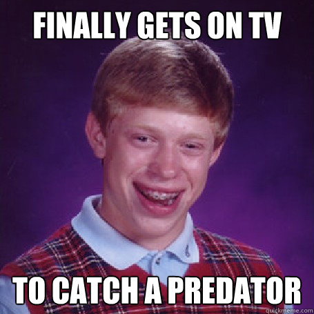 Finally gets on TV To catch a predator - Finally gets on TV To catch a predator  BadLuck Brian
