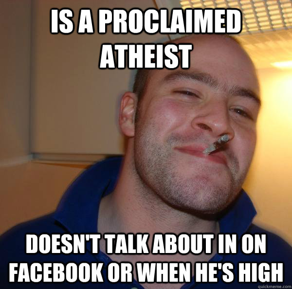 Is a proclaimed atheist Doesn't talk about in on facebook or when he's high - Is a proclaimed atheist Doesn't talk about in on facebook or when he's high  Misc