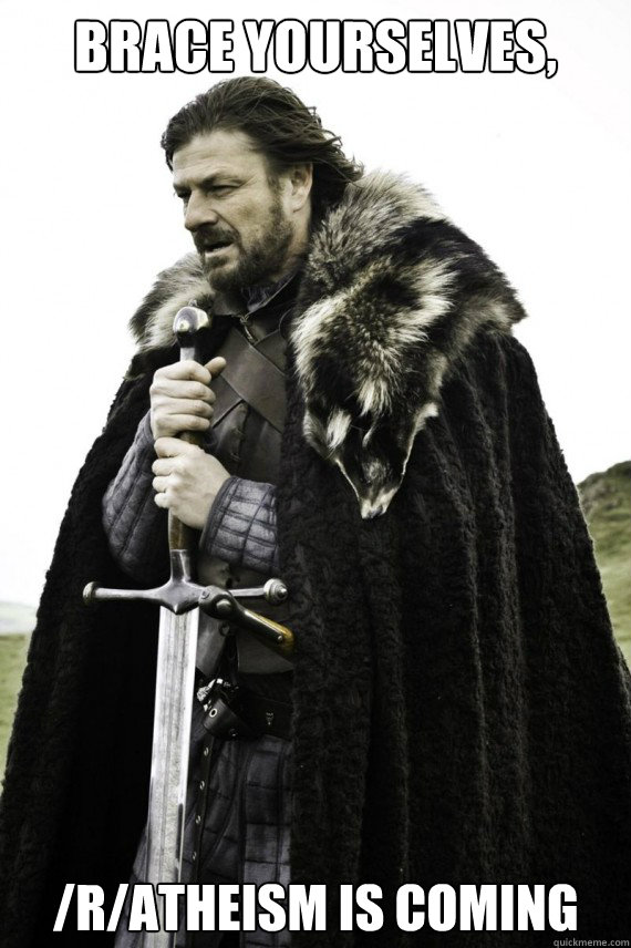 Brace yourselves, /r/atheism is coming - Brace yourselves, /r/atheism is coming  Brace yourself