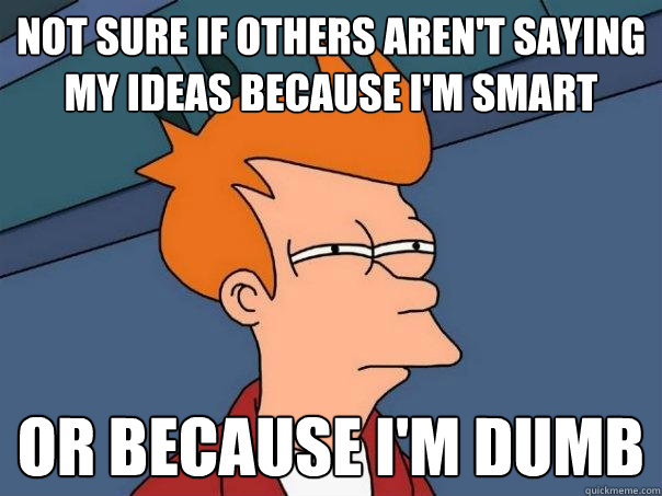 Not sure if others aren't saying my ideas because i'm smart   Or because i'm dumb - Not sure if others aren't saying my ideas because i'm smart   Or because i'm dumb  Futurama Fry