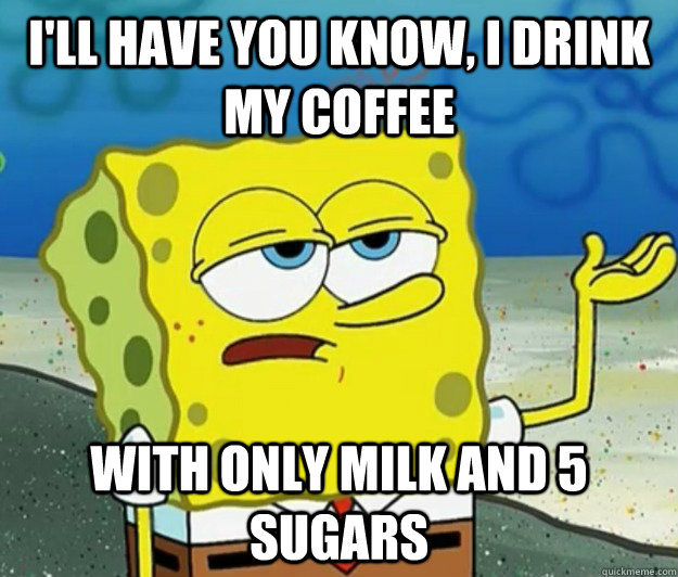 I'll have you know, I drink my coffee with only milk and 5 sugars - I'll have you know, I drink my coffee with only milk and 5 sugars  Tough Spongebob