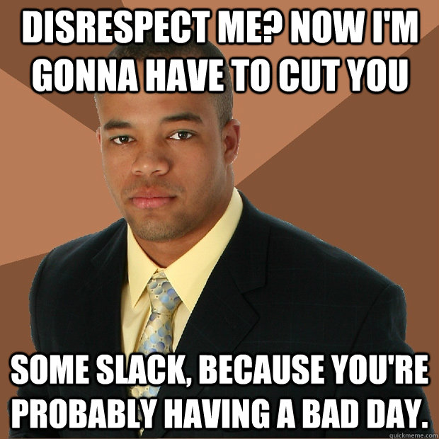Disrespect me? Now I'm gonna have to cut you some slack, because you're probably having a bad day. - Disrespect me? Now I'm gonna have to cut you some slack, because you're probably having a bad day.  Successful Black Man