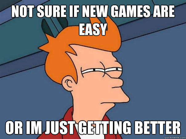 Not sure if new games are easy Or im just getting better - Not sure if new games are easy Or im just getting better  Futurama Fry