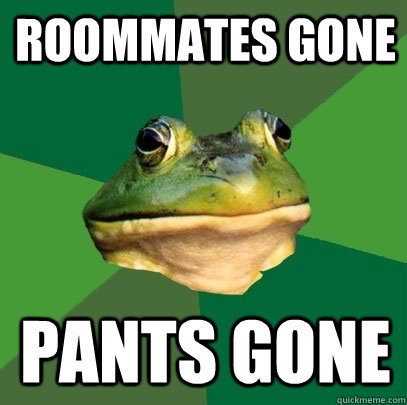 Roommates gone pants gone - Roommates gone pants gone  Foul Bachelor Frog