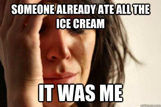 someone already ate all the ice cream it was me - someone already ate all the ice cream it was me  First World Problems