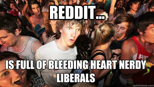 Reddit... is full of bleeding heart nerdy liberals  - Reddit... is full of bleeding heart nerdy liberals   Sudden Clarity Clarence