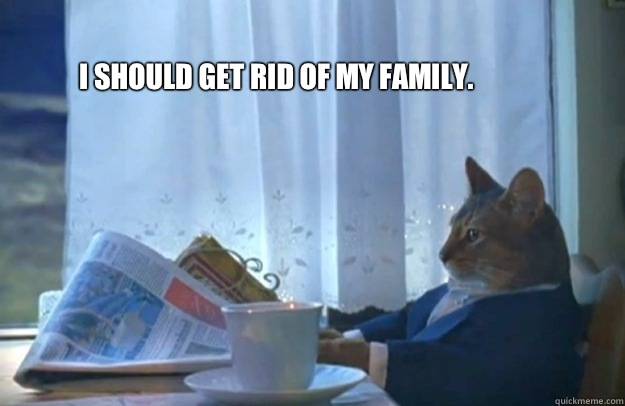 I should get rid of my family.  - I should get rid of my family.   Sophisticated Cat