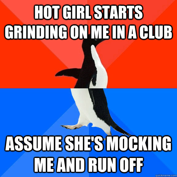 Hot girl starts grinding on me in a club assume she's mocking me and run off - Hot girl starts grinding on me in a club assume she's mocking me and run off  Socially Awesome Awkward Penguin
