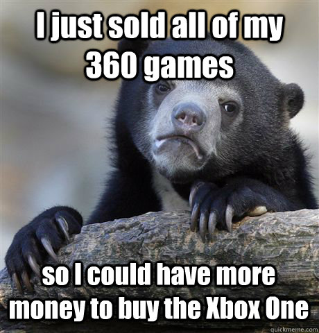 I just sold all of my 360 games so I could have more money to buy the Xbox One - I just sold all of my 360 games so I could have more money to buy the Xbox One  Confession Bear