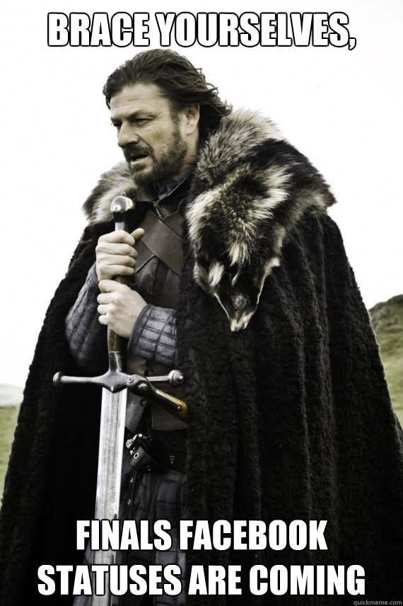 Brace yourselves, Finals Facebook statuses are coming - Brace yourselves, Finals Facebook statuses are coming  Brace yourself