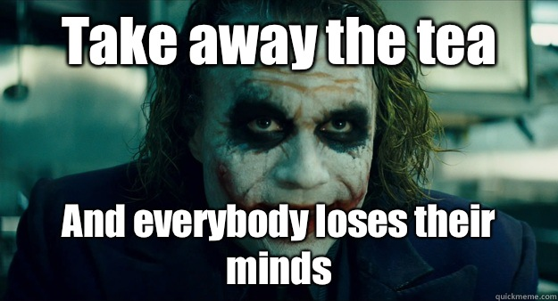 Take away the tea And everybody loses their minds - Take away the tea And everybody loses their minds  TheJoker