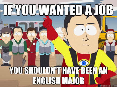 if you wanted a job you shouldn't have been an english major - if you wanted a job you shouldn't have been an english major  Captain Hindsight