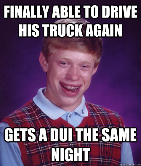 Finally able to drive his truck again gets a dui the same night - Finally able to drive his truck again gets a dui the same night  Bad Luck Brian